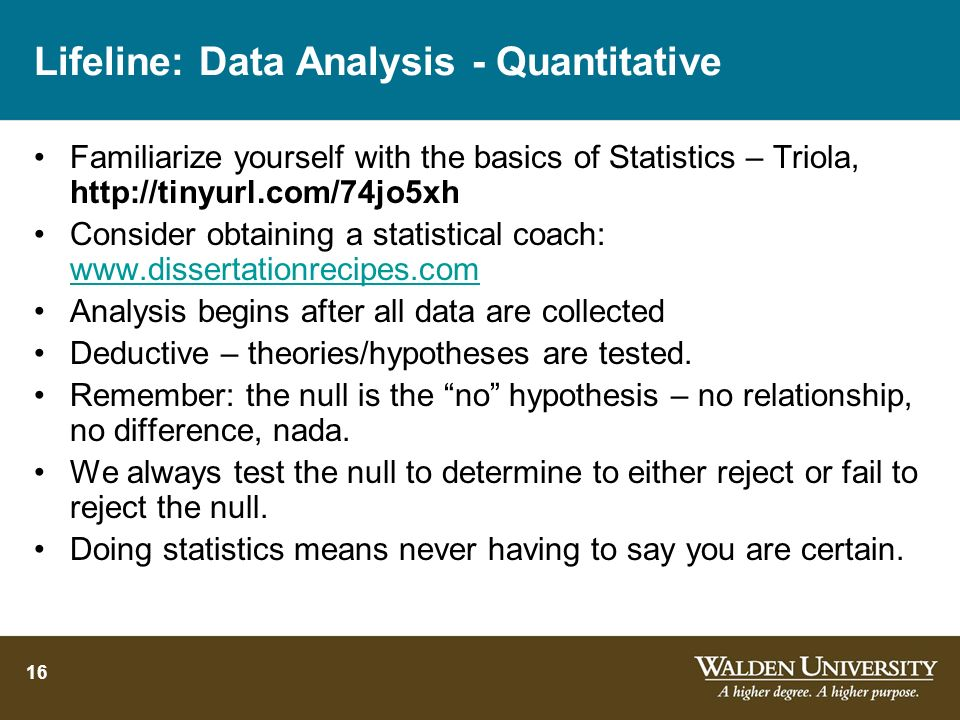 16 Lifeline: Data Analysis - Quantitative Familiarize yourself with the basics of Statistics – Triola, http://tinyurl.com/74jo5xh Consider obtaining a