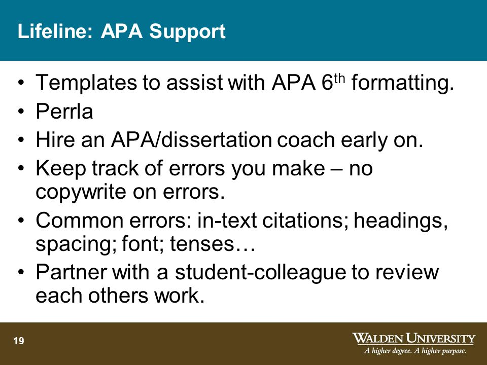 19 Lifeline: APA Support Templates to assist with APA 6 th formatting. Perrla Hire an APA/dissertation coach early on. Keep track of errors you make –