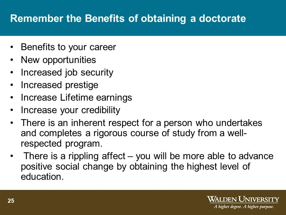 25 Remember the Benefits of obtaining a doctorate Benefits to your career New opportunities Increased job security Increased prestige Increase Lifetim