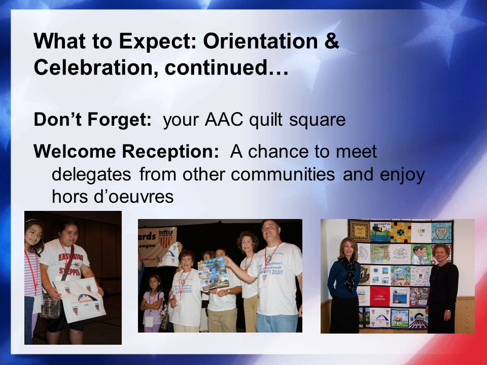 What to Expect: Orientation & Celebration, continued… Dont Forget: your AAC quilt square Welcome Reception: A chance to meet delegates from other communities and enjoy hors doeuvres