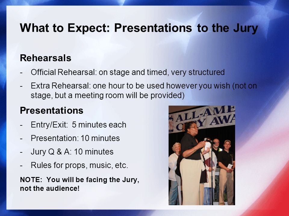What to Expect: Presentations to the Jury Rehearsals -Official Rehearsal: on stage and timed, very structured -Extra Rehearsal: one hour to be used however you wish (not on stage, but a meeting room will be provided) Presentations -Entry/Exit: 5 minutes each -Presentation: 10 minutes -Jury Q & A: 10 minutes -Rules for props, music, etc.