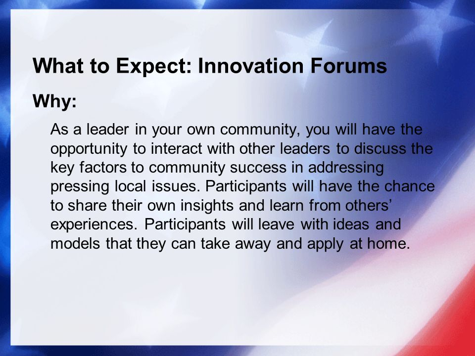What to Expect: Innovation Forums Why: As a leader in your own community, you will have the opportunity to interact with other leaders to discuss the key factors to community success in addressing pressing local issues.