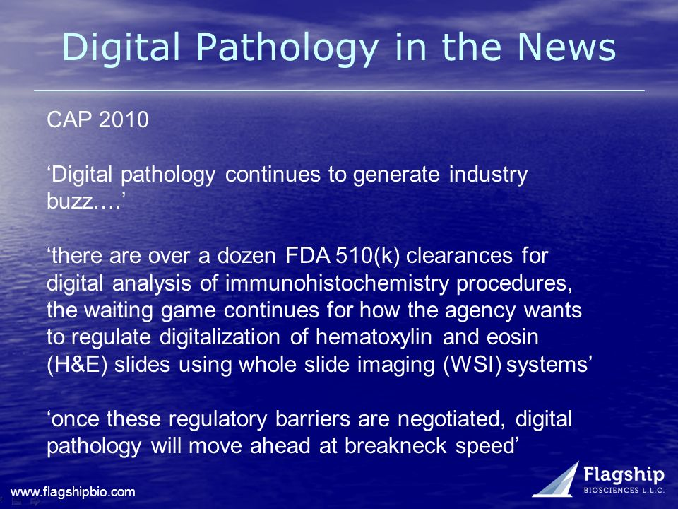 www.flagshipbio.com Digital Pathology in the News CAP 2010 Digital pathology continues to generate industry buzz…. there are over a dozen FDA 510(k) c