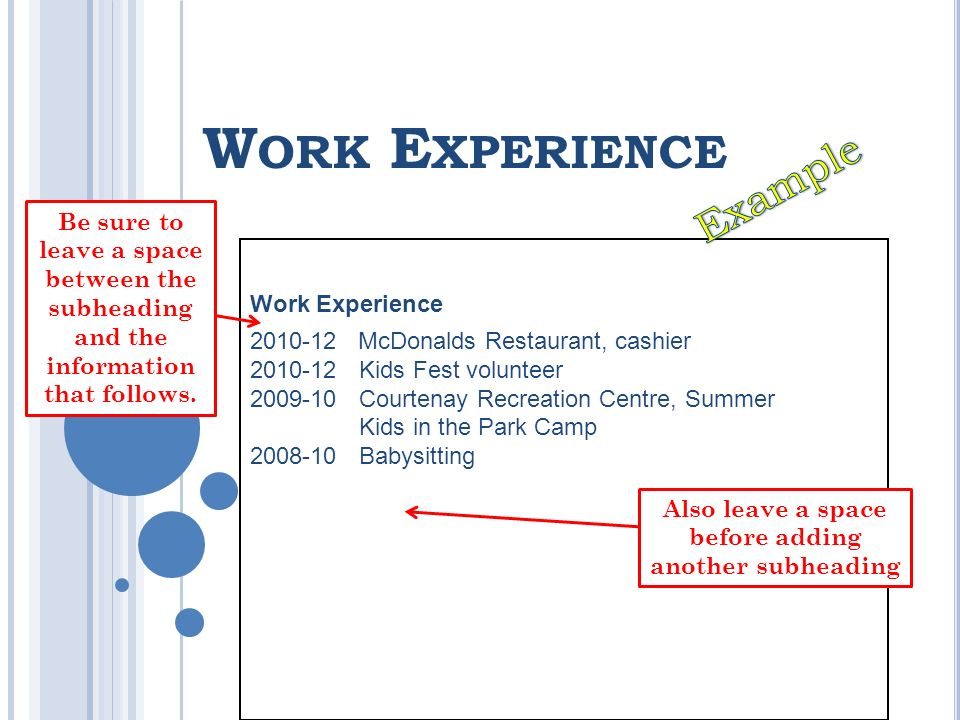 W ORK E XPERIENCE Work Experience 2010-12 McDonalds Restaurant, cashier 2010-12 Kids Fest volunteer 2009-10 Courtenay Recreation Centre, Summer Kids in the Park Camp 2008-10 Babysitting Be sure to leave a space between the subheading and the information that follows.