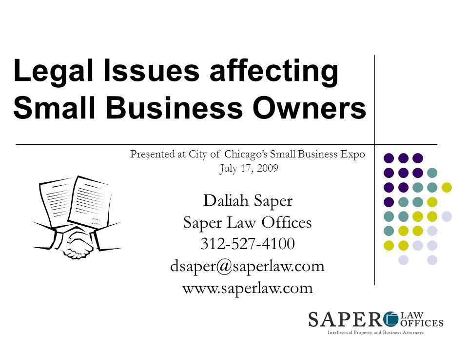 Legal Issues affecting Small Business Owners Presented at City of Chicagos Small Business Expo July 17, 2009 Daliah Saper Saper Law Offices 312-527-41