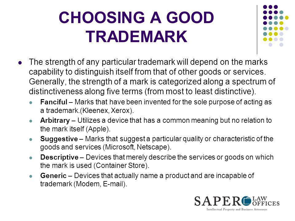 CHOOSING A GOOD TRADEMARK The strength of any particular trademark will depend on the marks capability to distinguish itself from that of other goods