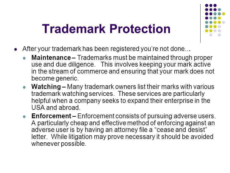 Trademark Protection After your trademark has been registered youre not done... Maintenance – Trademarks must be maintained through proper use and due