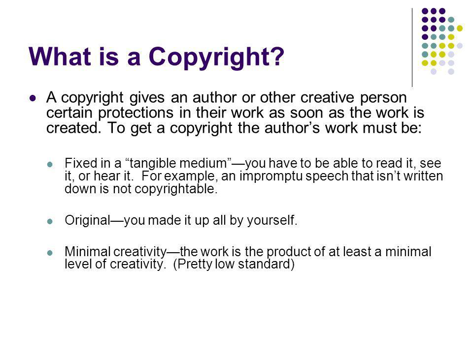 What is a Copyright? A copyright gives an author or other creative person certain protections in their work as soon as the work is created. To get a c
