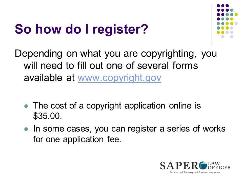 So how do I register? Depending on what you are copyrighting, you will need to fill out one of several forms available at www.copyright.govwww.copyrig