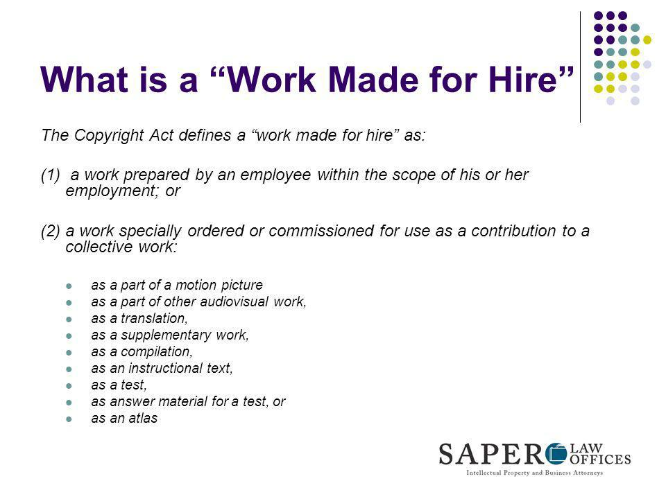 What is a Work Made for Hire The Copyright Act defines a work made for hire as: (1) a work prepared by an employee within the scope of his or her empl