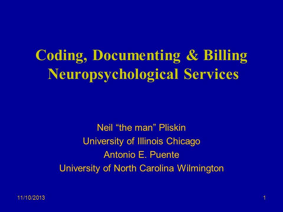 11/10/2013 Coding, Documenting & Billing Neuropsychological Services Neil the man Pliskin University of Illinois Chicago Antonio E. Puente University