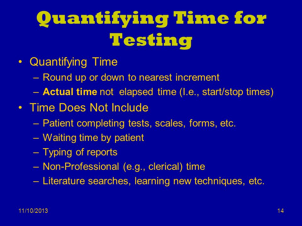 11/10/2013 Quantifying Time for Testing Quantifying Time –Round up or down to nearest increment –Actual time not elapsed time (I.e., start/stop times)