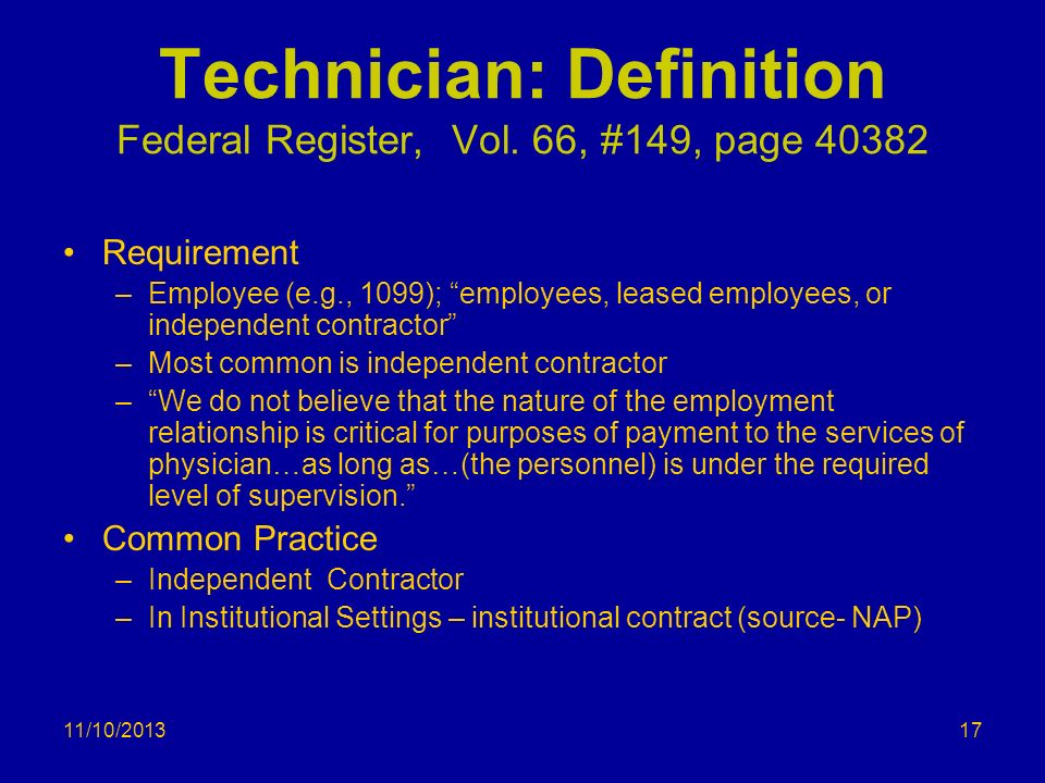 11/10/2013 Technician: Definition Federal Register, Vol. 66, #149, page 40382 Requirement –Employee (e.g., 1099); employees, leased employees, or inde