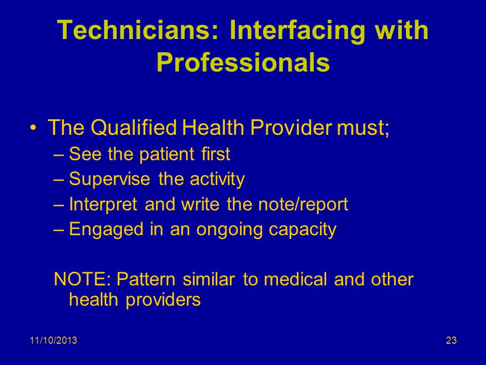 11/10/2013 Technicians: Interfacing with Professionals The Qualified Health Provider must; –See the patient first –Supervise the activity –Interpret a