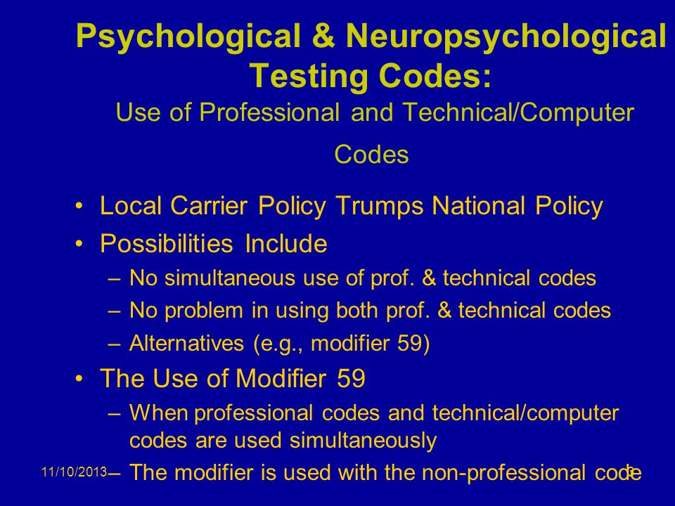 11/10/2013 Psychological & Neuropsychological Testing Codes: Use of Professional and Technical/Computer Codes Local Carrier Policy Trumps National Pol