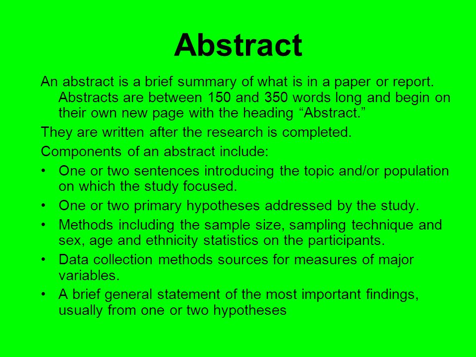 Abstract An abstract is a brief summary of what is in a paper or report. Abstracts are between 150 and 350 words long and begin on their own new page