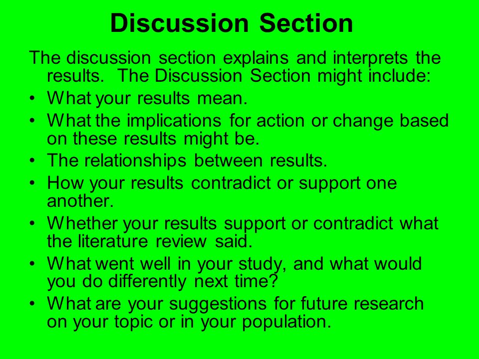 Discussion Section The discussion section explains and interprets the results. The Discussion Section might include: What your results mean. What the