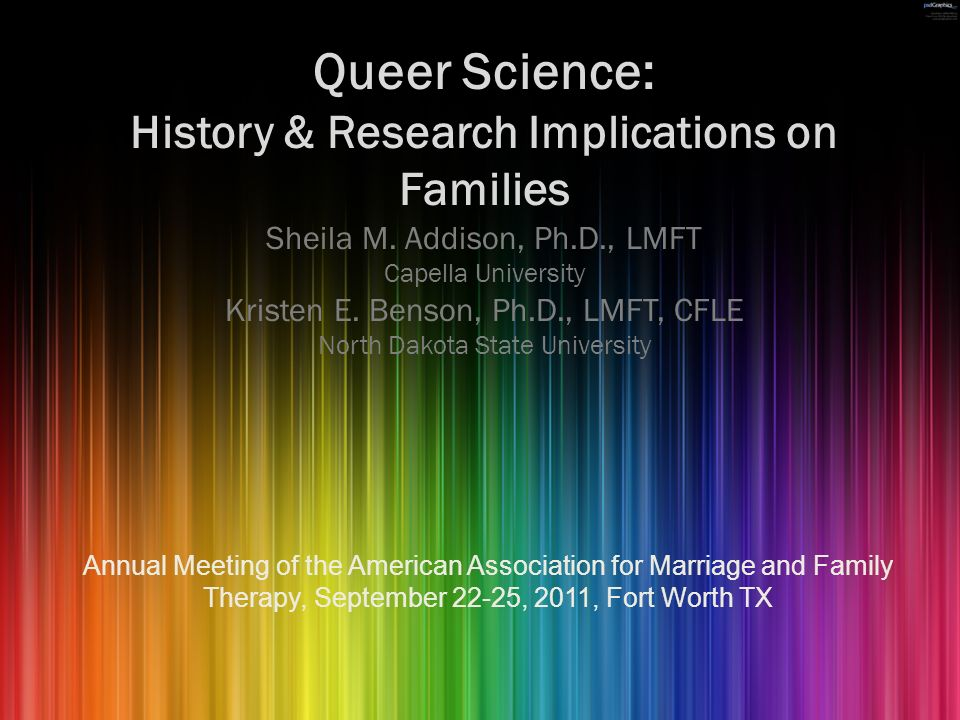 Queer Science: History & Research Implications on Families Sheila M. Addison, Ph.D., LMFT Capella University Kristen E. Benson, Ph.D., LMFT, CFLE Nort