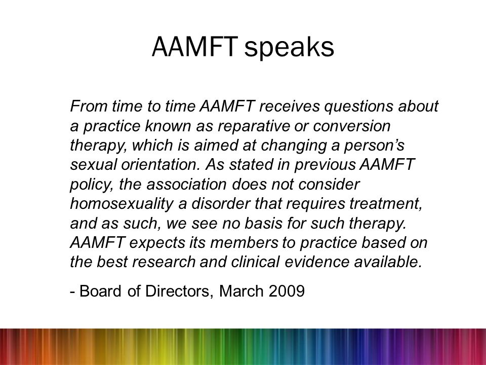 AAMFT speaks From time to time AAMFT receives questions about a practice known as reparative or conversion therapy, which is aimed at changing a perso