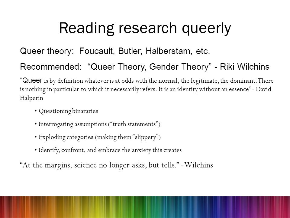 Reading research queerly Queer theory: Foucault, Butler, Halberstam, etc. Recommended: Queer Theory, Gender Theory - Riki Wilchins Queer is by definit