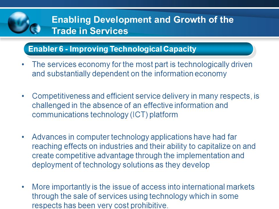Enabling Development and Growth of the Trade in Services Enabler 6 - Improving Technological Capacity The services economy for the most part is techno