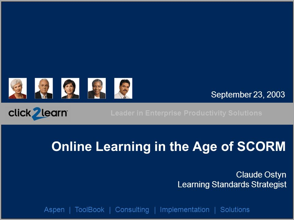 Leader in Enterprise Productivity Solutions Aspen | ToolBook | Consulting | Implementation | Solutions Online Learning in the Age of SCORM Claude Osty