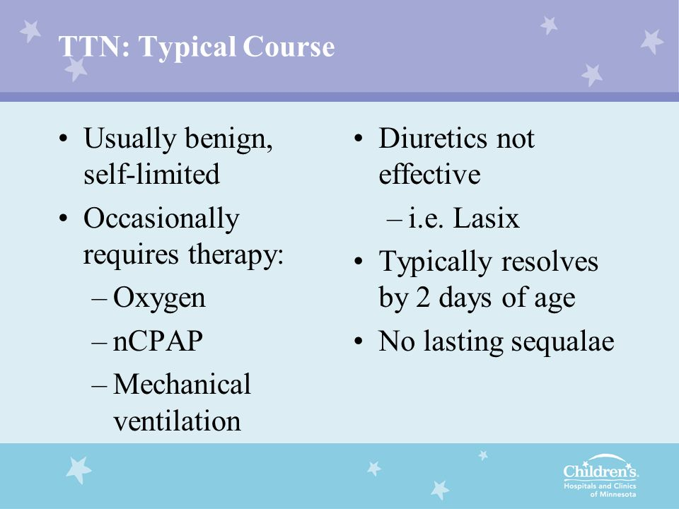 TTN: Typical Course Usually benign, self-limited Occasionally requires therapy: –Oxygen –nCPAP –Mechanical ventilation Diuretics not effective –i.e. L