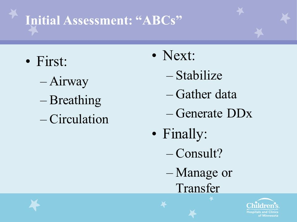 Initial Assessment: ABCs First: –Airway –Breathing –Circulation Next: –Stabilize –Gather data –Generate DDx Finally: –Consult? –Manage or Transfer
