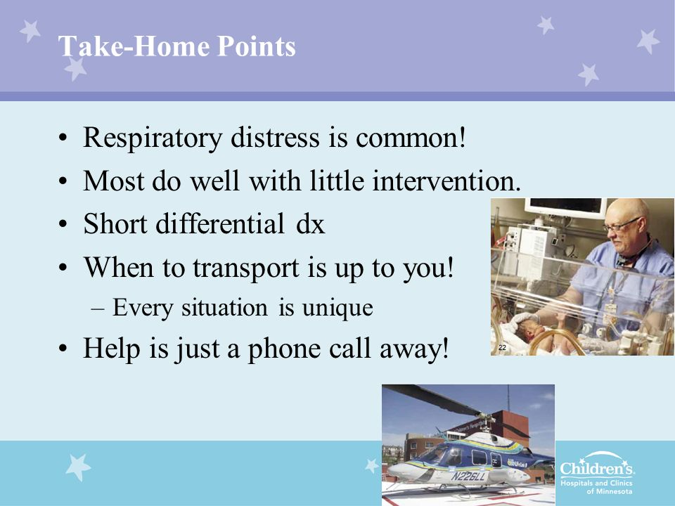 Take-Home Points Respiratory distress is common! Most do well with little intervention. Short differential dx When to transport is up to you! –Every s