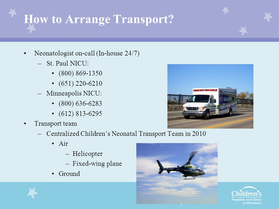 How to Arrange Transport? Neonatologist on-call (In-house 24/7) –St. Paul NICU: (800) 869-1350 (651) 220-6210 –Minneapolis NICU: (800) 636-6283 (612)