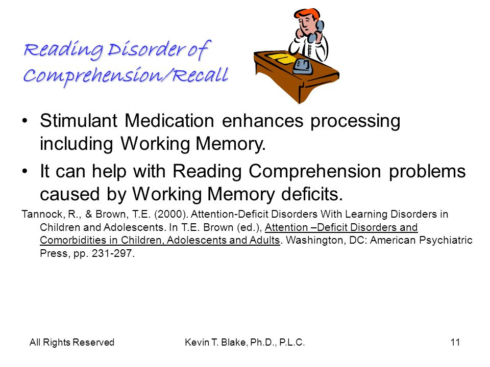 All Rights ReservedKevin T. Blake, Ph.D., P.L.C.11 Reading Disorder of Comprehension/Recall Stimulant Medication enhances processing including Working