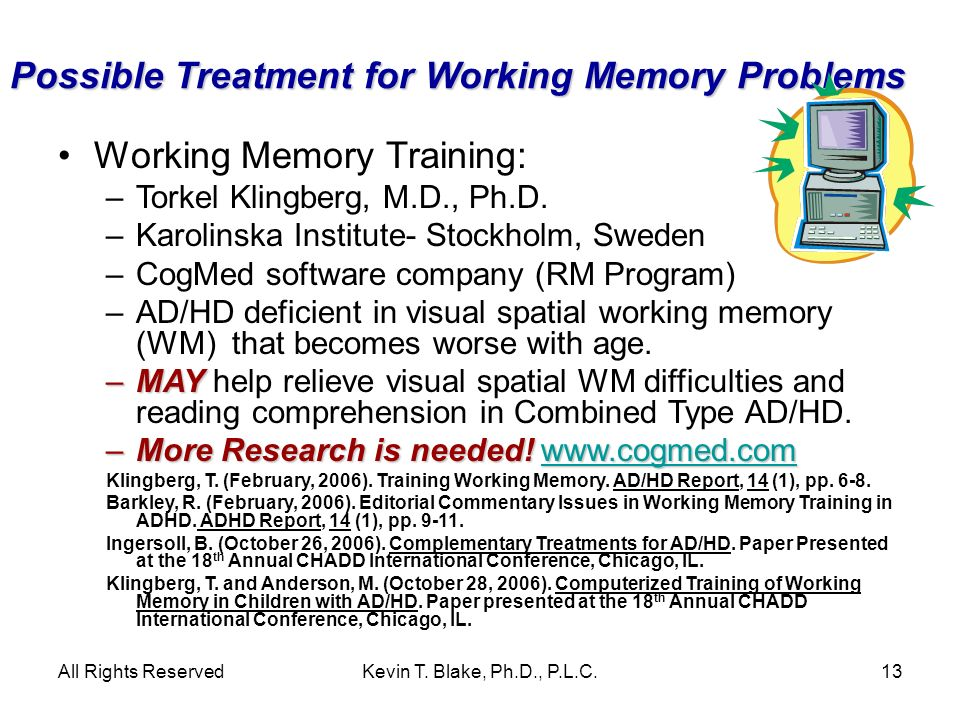 All Rights ReservedKevin T. Blake, Ph.D., P.L.C.13 Possible Treatment for Working Memory Problems Working Memory Training: –Torkel Klingberg, M.D., Ph