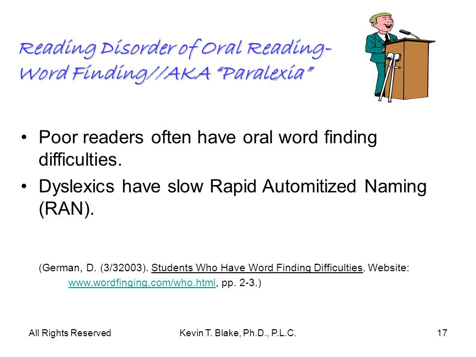 All Rights ReservedKevin T. Blake, Ph.D., P.L.C.17 Reading Disorder of Oral Reading- Word Finding//AKA Paralexia Poor readers often have oral word fin