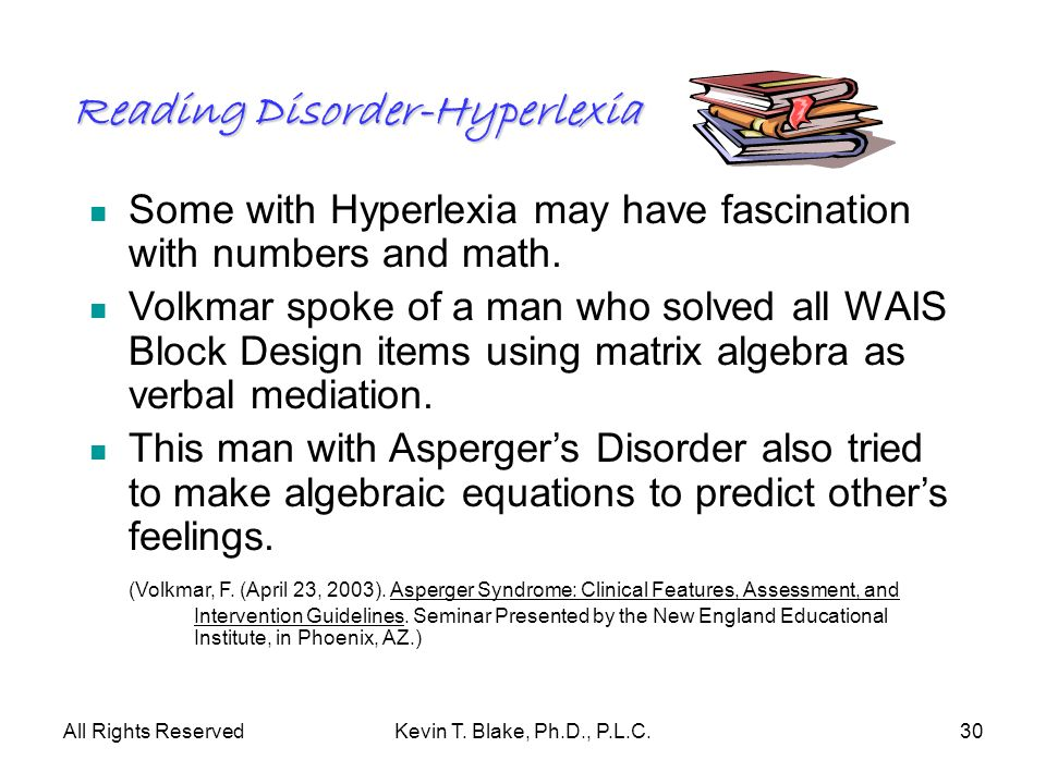 All Rights ReservedKevin T. Blake, Ph.D., P.L.C.30 Reading Disorder-Hyperlexia Some with Hyperlexia may have fascination with numbers and math. Volkma