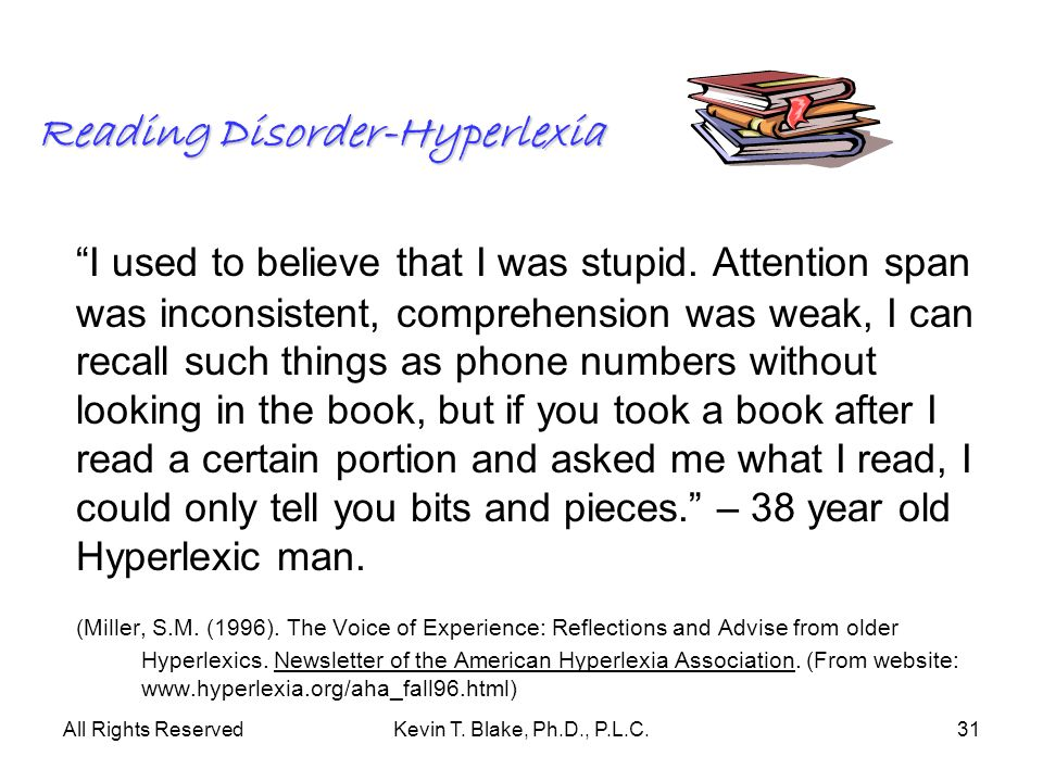 All Rights ReservedKevin T. Blake, Ph.D., P.L.C.31 Reading Disorder-Hyperlexia I used to believe that I was stupid. Attention span was inconsistent, c