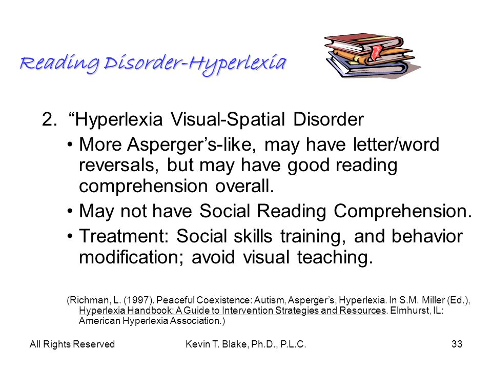 All Rights ReservedKevin T. Blake, Ph.D., P.L.C.33 Reading Disorder-Hyperlexia 2. Hyperlexia Visual-Spatial Disorder More Aspergers-like, may have let