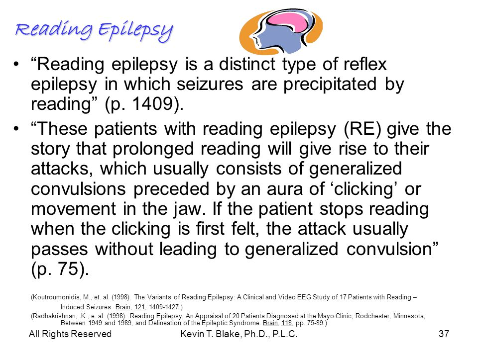All Rights ReservedKevin T. Blake, Ph.D., P.L.C.37 Reading Epilepsy Reading epilepsy is a distinct type of reflex epilepsy in which seizures are preci
