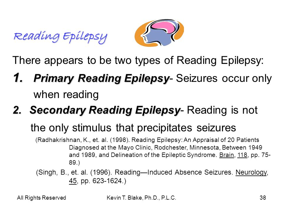 All Rights ReservedKevin T. Blake, Ph.D., P.L.C.38 Reading Epilepsy There appears to be two types of Reading Epilepsy: 1. Primary Reading Epilepsy 1.