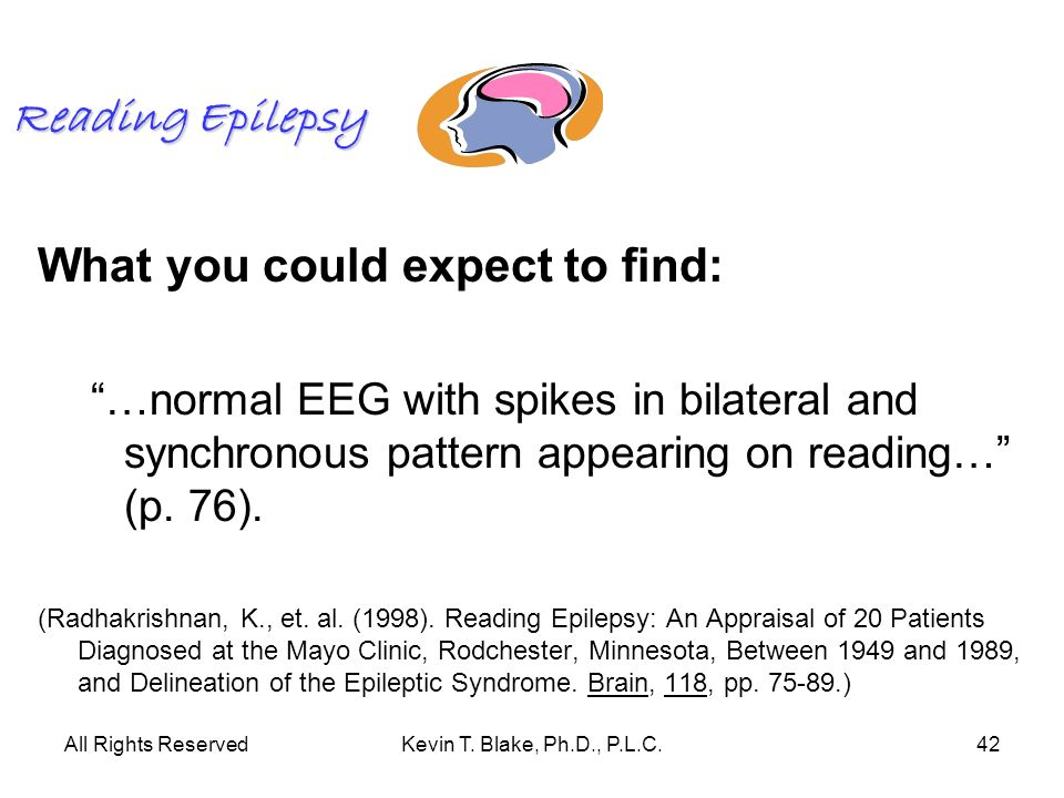 All Rights ReservedKevin T. Blake, Ph.D., P.L.C.42 Reading Epilepsy What you could expect to find: …normal EEG with spikes in bilateral and synchronou