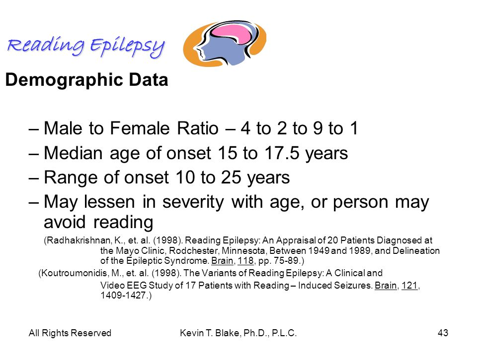 All Rights ReservedKevin T. Blake, Ph.D., P.L.C.43 Reading Epilepsy Demographic Data –Male to Female Ratio – 4 to 2 to 9 to 1 –Median age of onset 15