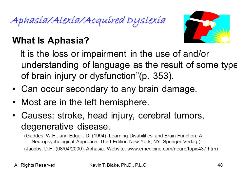 All Rights ReservedKevin T. Blake, Ph.D., P.L.C.48 Aphasia/Alexia/Acquired Dyslexia What Is Aphasia? It is the loss or impairment in the use of and/or
