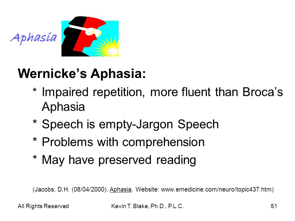 All Rights ReservedKevin T. Blake, Ph.D., P.L.C.51 Aphasia Wernickes Aphasia: * Impaired repetition, more fluent than Brocas Aphasia *Speech is empty-