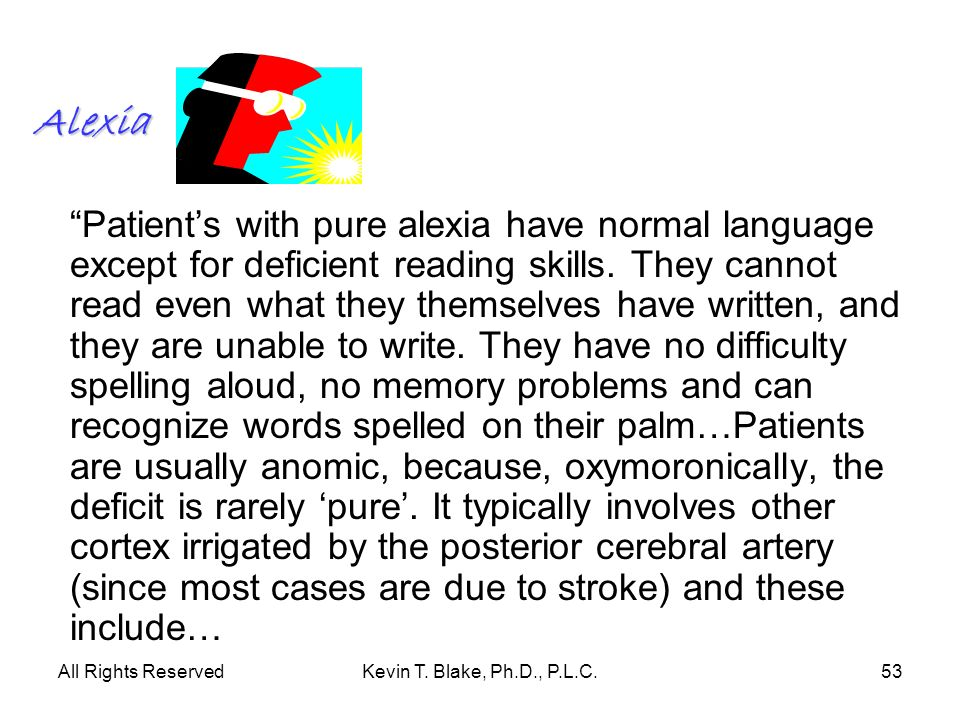 All Rights ReservedKevin T. Blake, Ph.D., P.L.C.53 Alexia Patients with pure alexia have normal language except for deficient reading skills. They can