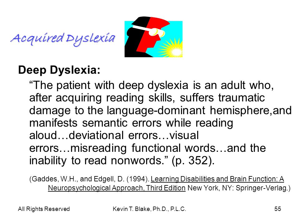 All Rights ReservedKevin T. Blake, Ph.D., P.L.C.55 Acquired Dyslexia Deep Dyslexia: The patient with deep dyslexia is an adult who, after acquiring re