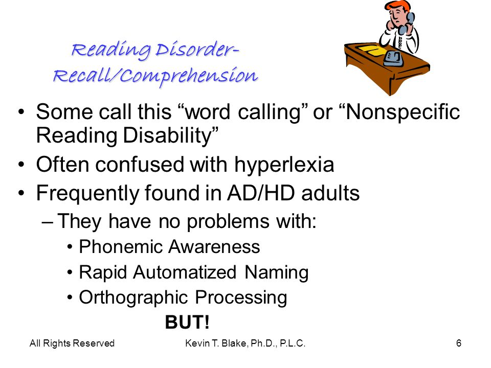 All Rights ReservedKevin T. Blake, Ph.D., P.L.C.6 Reading Disorder- Recall/Comprehension Some call this word calling or Nonspecific Reading Disability