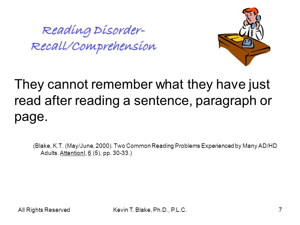 All Rights ReservedKevin T. Blake, Ph.D., P.L.C.7 Reading Disorder- Recall/Comprehension They cannot remember what they have just read after reading a