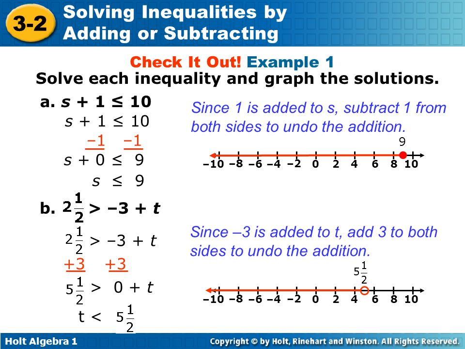 Holt Algebra 1 3-2 Solving Inequalities by Adding or Subtracting a. s + 1 10 Check It Out! Example 1 –1 s + 0 9 s 9 Since 1 is added to s, subtract 1