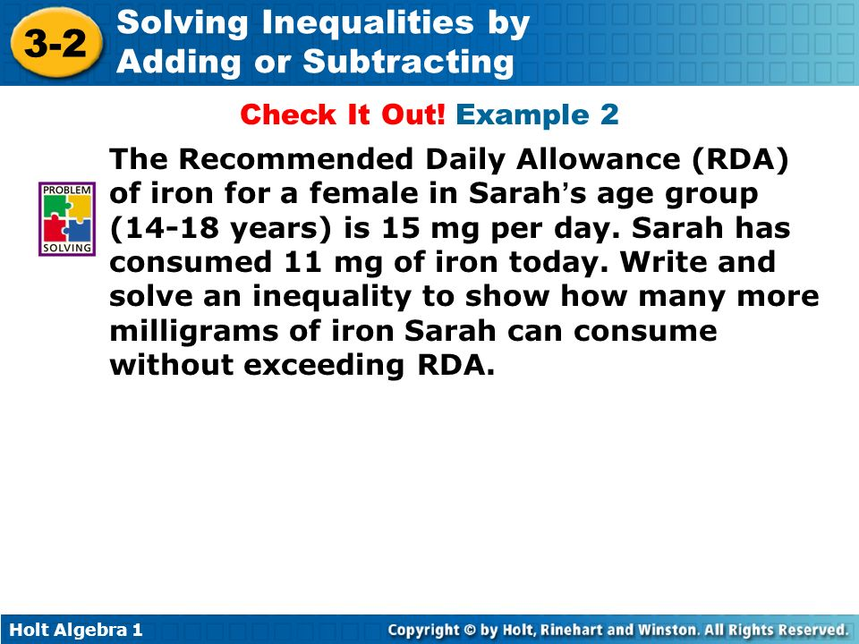 Holt Algebra 1 3-2 Solving Inequalities by Adding or Subtracting Check It Out! Example 2 The Recommended Daily Allowance (RDA) of iron for a female in