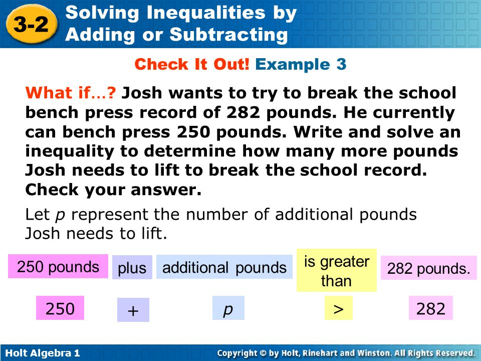 Holt Algebra 1 3-2 Solving Inequalities by Adding or Subtracting Check It Out! Example 3 What if … ? Josh wants to try to break the school bench press