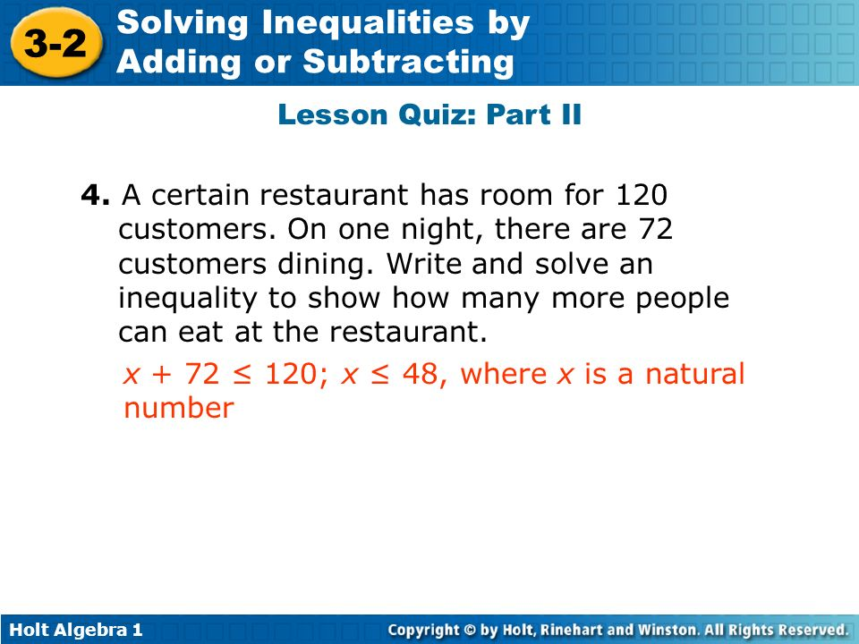 Holt Algebra 1 3-2 Solving Inequalities by Adding or Subtracting Lesson Quiz: Part II 4. A certain restaurant has room for 120 customers. On one night